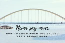 never burn a bridge